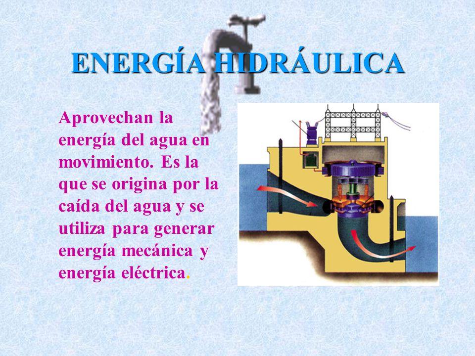 ENERGÍA HIDRÁULICA Aprovechan la energía del agua en movimiento. Es la que se origina por la caída del agua y se utiliza para generar energía mecánica