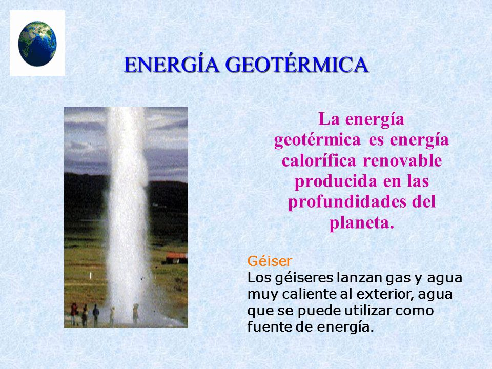 ENERGÍA GEOTÉRMICA La energía geotérmica es energía calorífica renovable producida en las profundidades del planeta. Géiser Los géiseres lanzan gas y