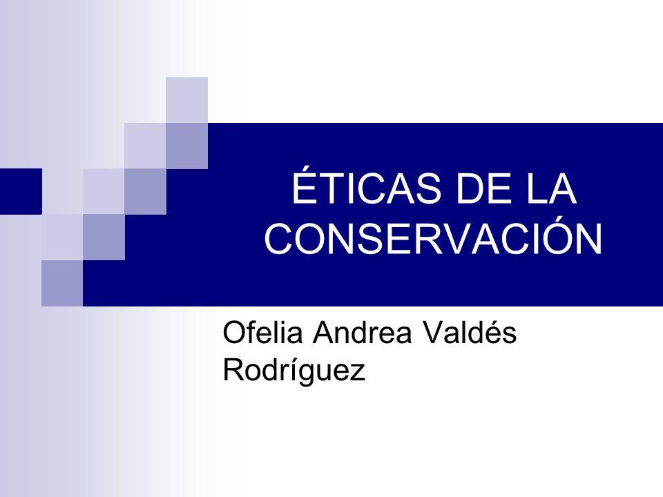 ÉTICAS DE LA CONSERVACIÓN Ofelia Andrea Valdés Rodríguez