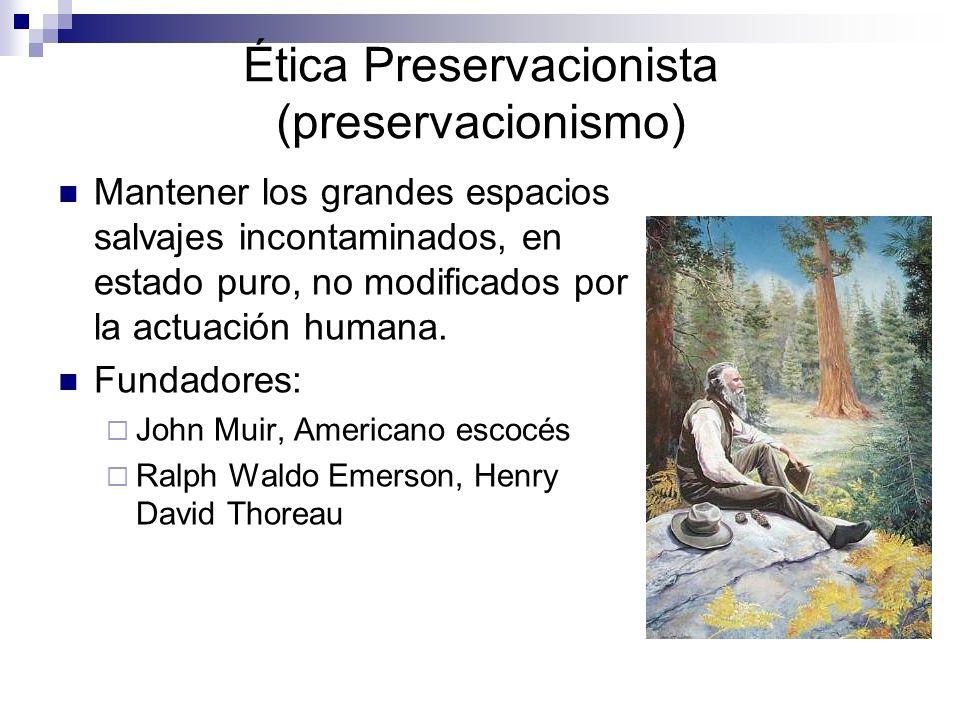 Ética Preservacionista (preservacionismo) Mantener los grandes espacios salvajes incontaminados, en estado puro, no modificados por la actuación human