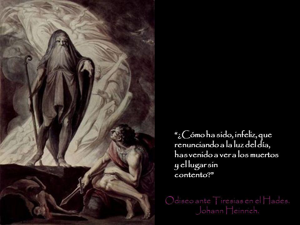 Odiseo ante Tiresias en el Hades. Johann Heinrich. ¿Cómo ha sido, infeliz, que renunciando a la luz del día, has venido a ver a los muertos y el lugar