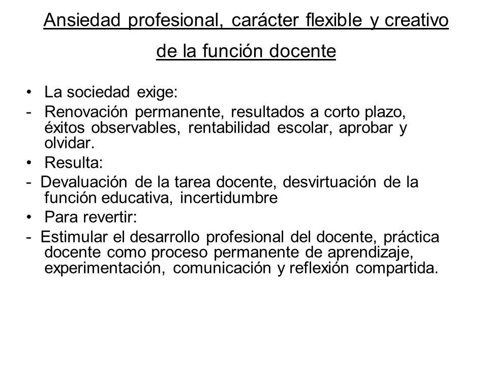 Ansiedad profesional, carácter flexible y creativo de la función docente La sociedad exige: -Renovación permanente, resultados a corto plazo, éxitos o