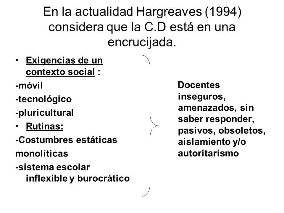 En la actualidad Hargreaves (1994) considera que la C.D está en una encrucijada. Exigencias de un contexto social : -móvil -tecnológico -pluricultural