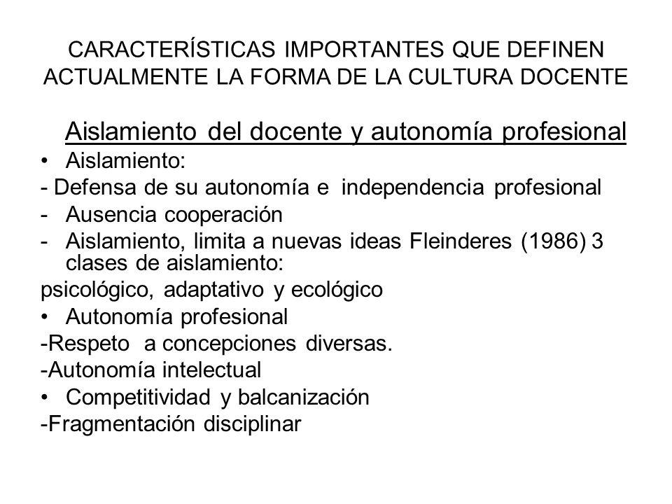 CARACTERÍSTICAS IMPORTANTES QUE DEFINEN ACTUALMENTE LA FORMA DE LA CULTURA DOCENTE Aislamiento del docente y autonomía profesional Aislamiento: - Defe