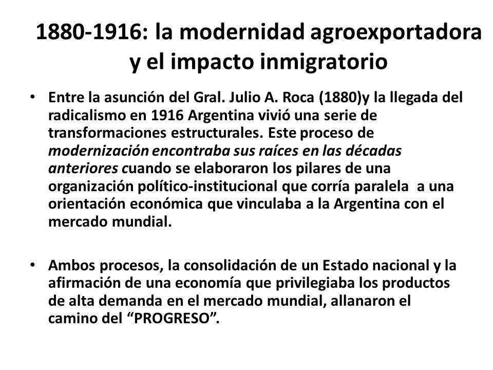 1880-1916: la modernidad agroexportadora y el impacto inmigratorio Entre la asunción del Gral. Julio A. Roca (1880)y la llegada del radicalismo en 191
