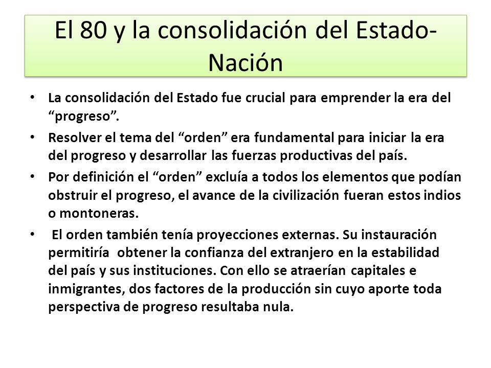El 80 y la consolidación del Estado- Nación La consolidación del Estado fue crucial para emprender la era del progreso. Resolver el tema del orden era