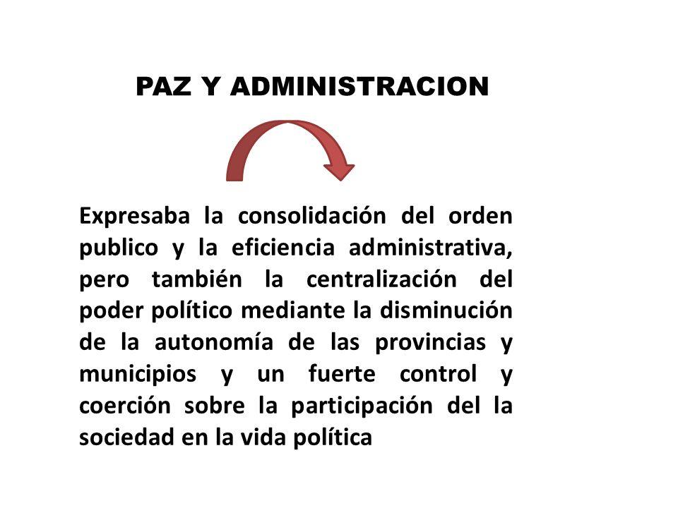 PAZ Y ADMINISTRACION Expresaba la consolidación del orden publico y la eficiencia administrativa, pero también la centralización del poder político me
