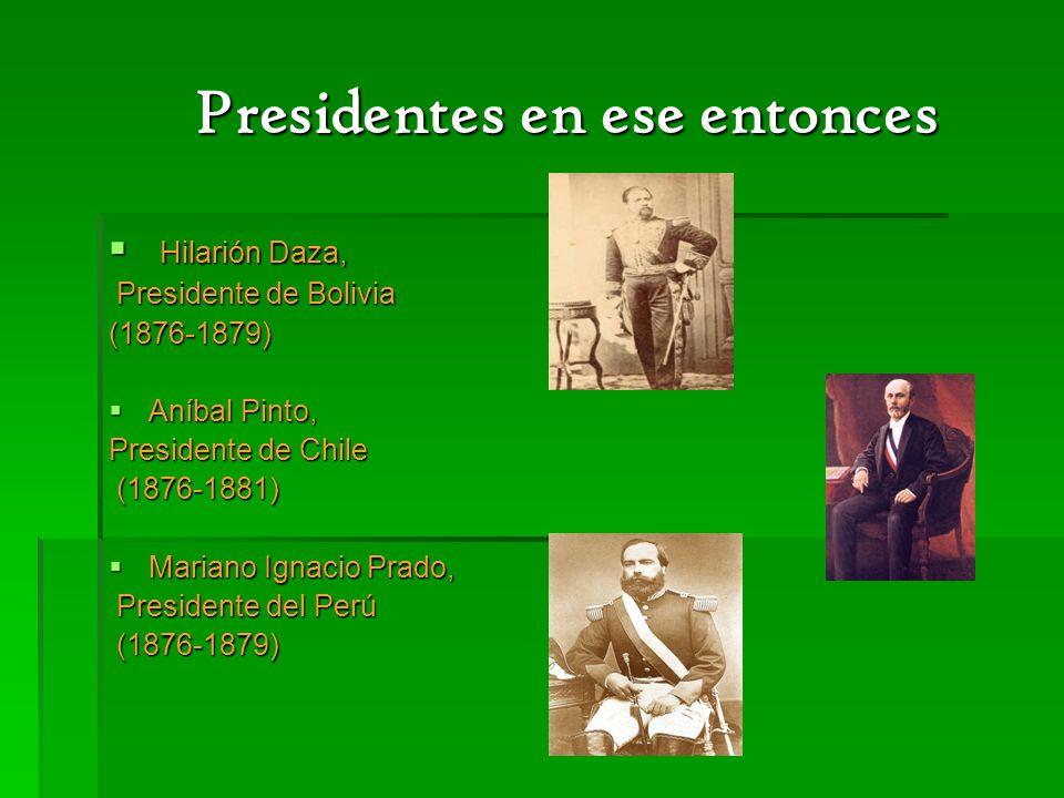 Presidentes en ese entonces Presidentes en ese entonces Hilarión Daza, Hilarión Daza, Presidente de Bolivia Presidente de Bolivia(1876-1879) Aníbal Pi