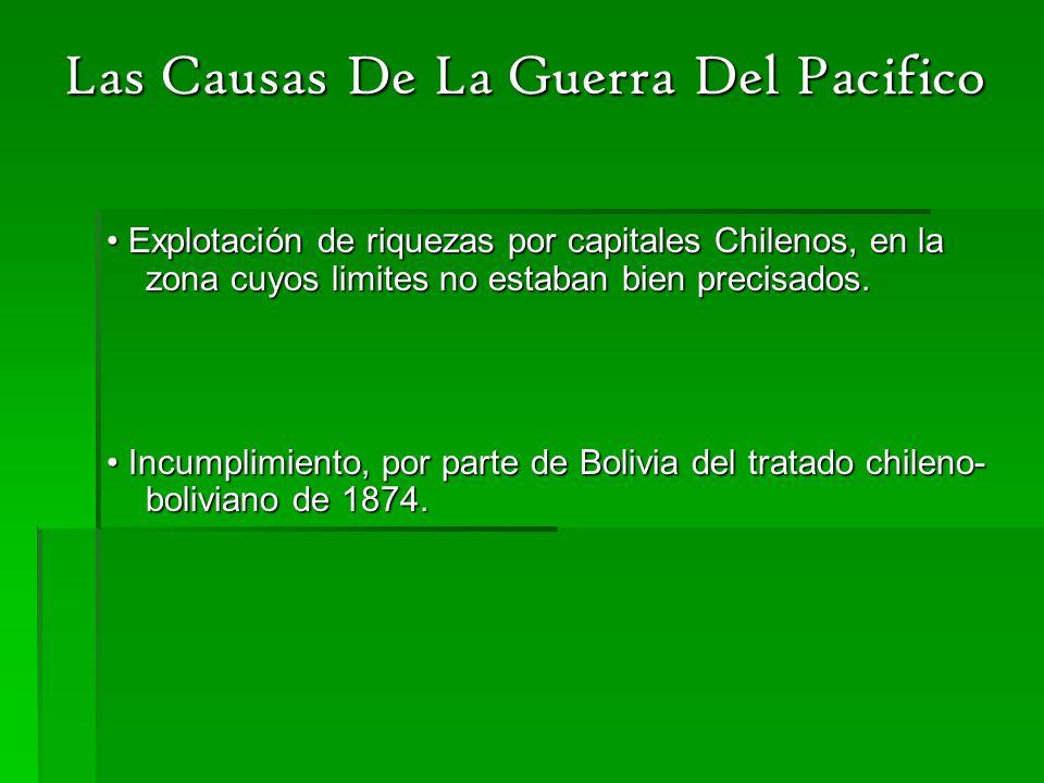 Las Causas De La Guerra Del Pacifico Explotación de riquezas por capitales Chilenos, en la zona cuyos limites no estaban bien precisados. Explotación