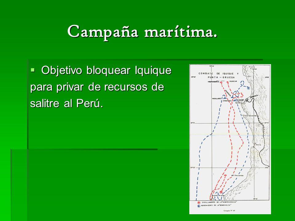 Campaña marítima. Campaña marítima. Objetivo bloquear Iquique Objetivo bloquear Iquique para privar de recursos de salitre al Perú.