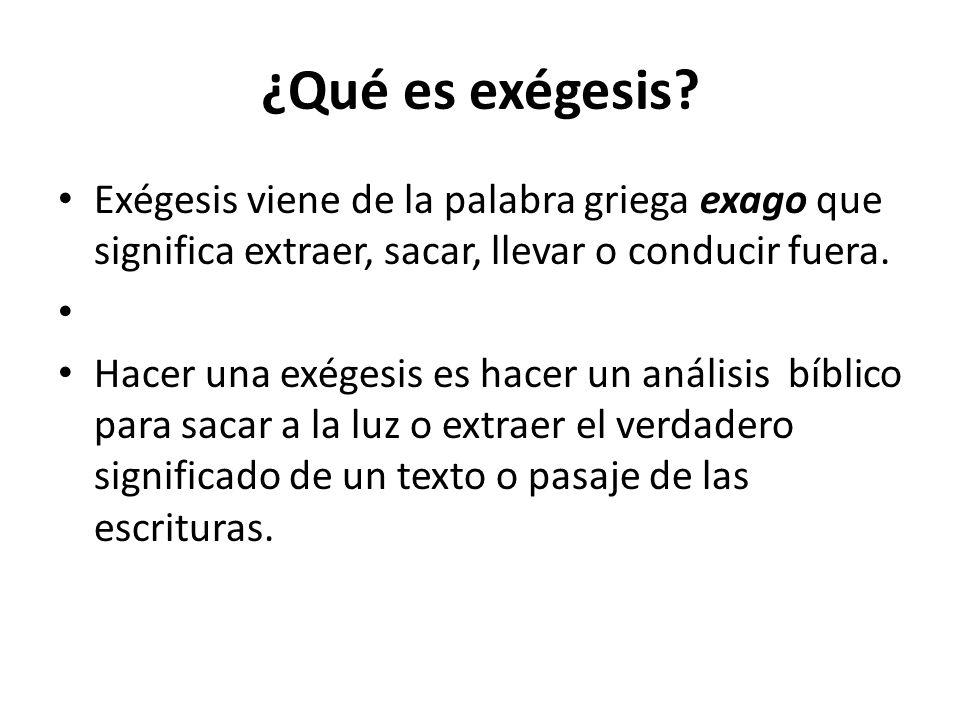 ¿Qué es exégesis? Exégesis viene de la palabra griega exago que significa extraer, sacar, llevar o conducir fuera. Hacer una exégesis es hacer un anál