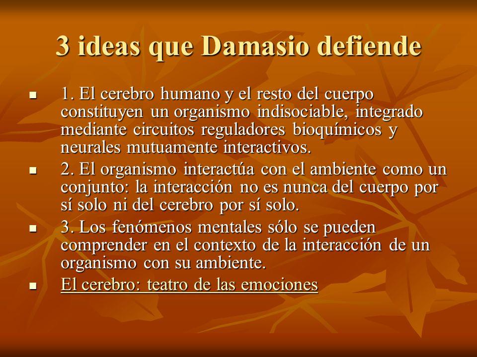 3 ideas que Damasio defiende 1. El cerebro humano y el resto del cuerpo constituyen un organismo indisociable, integrado mediante circuitos reguladore