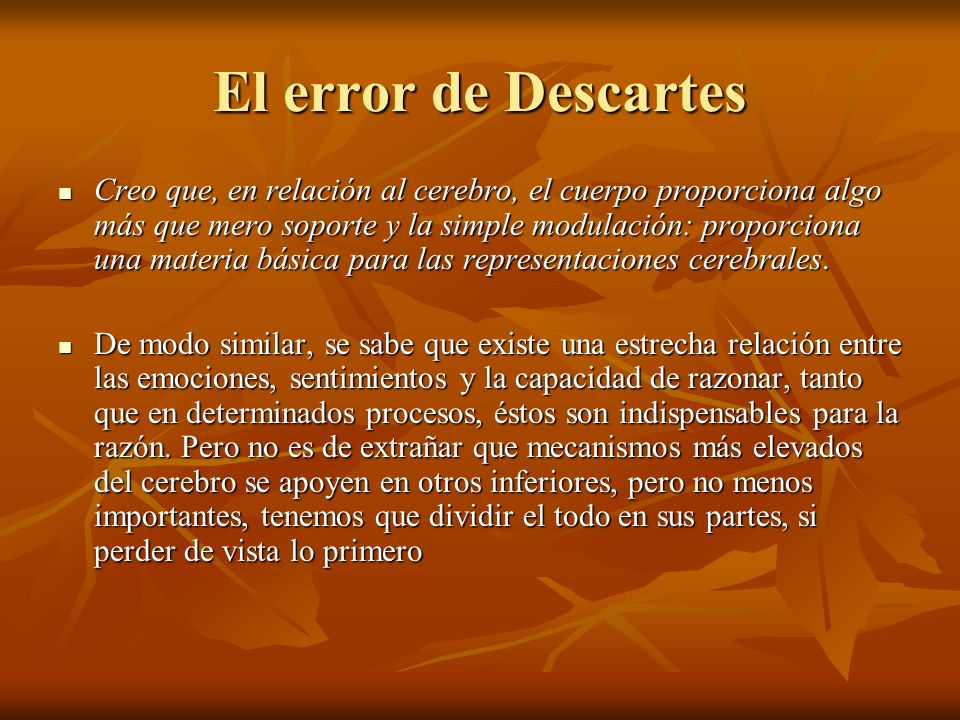El error de Descartes Creo que, en relación al cerebro, el cuerpo proporciona algo más que mero soporte y la simple modulación: proporciona una materi