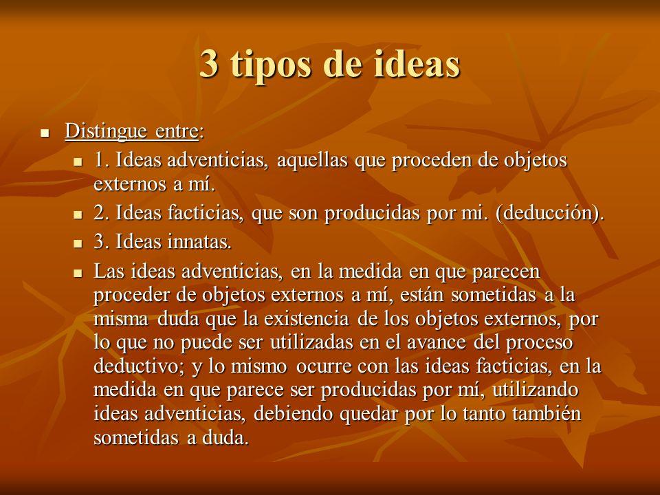3 tipos de ideas Distingue entre: Distingue entre: 1. Ideas adventicias, aquellas que proceden de objetos externos a mí. 1. Ideas adventicias, aquella