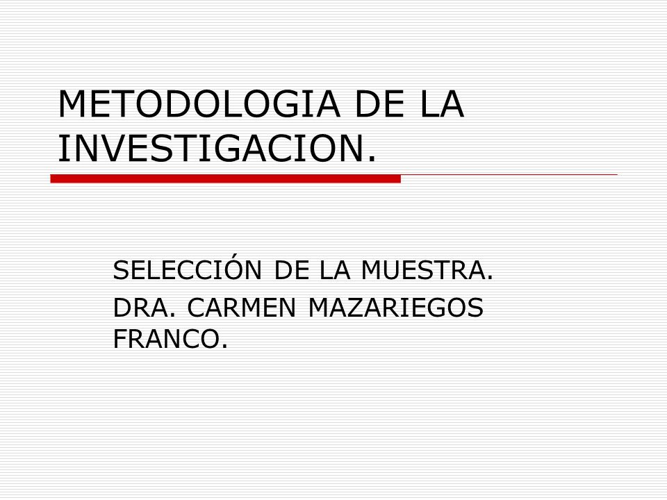 METODOLOGIA DE LA INVESTIGACION. SELECCIÓN DE LA MUESTRA. DRA. CARMEN MAZARIEGOS FRANCO.