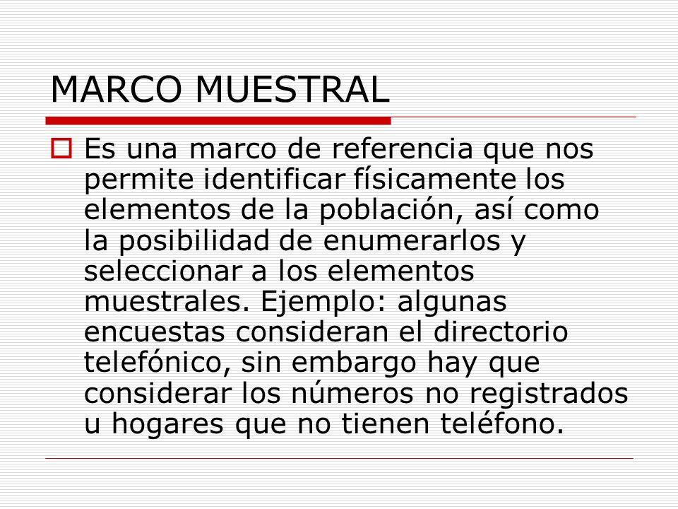 MARCO MUESTRAL Es una marco de referencia que nos permite identificar físicamente los elementos de la población, así como la posibilidad de enumerarlo