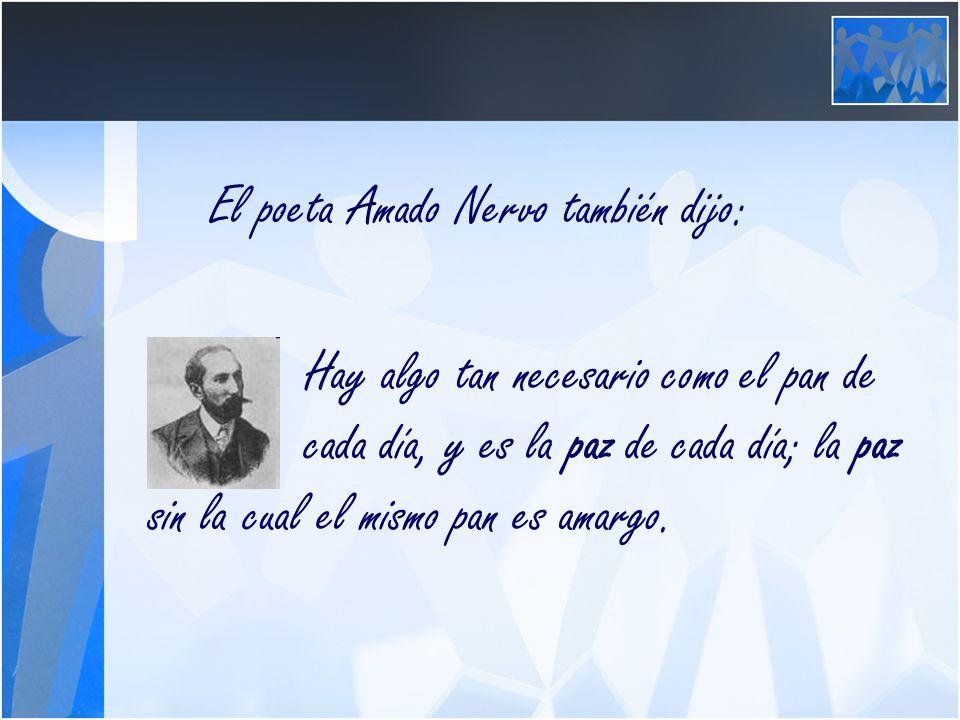 El poeta Amado Nervo también dijo: Hay algo tan necesario como el pan de cada día, y es la paz de cada día; la paz sin la cual el mismo pan es amargo.