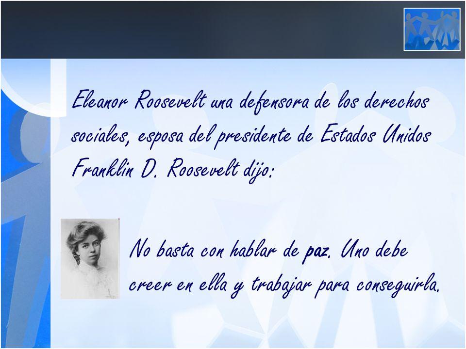 Eleanor Roosevelt una defensora de los derechos sociales, esposa del presidente de Estados Unidos Franklin D. Roosevelt dijo: No basta con hablar de p