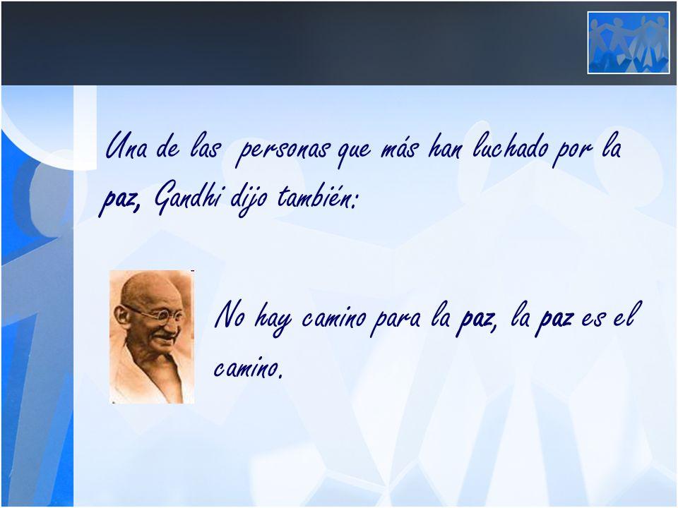 Una de las personas que más han luchado por la paz, Gandhi dijo también: No hay camino para la paz, la paz es el camino.