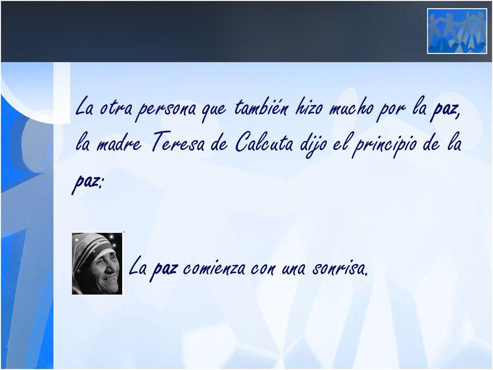 La otra persona que también hizo mucho por la paz, la madre Teresa de Calcuta dijo el principio de la paz: La paz comienza con una sonrisa.