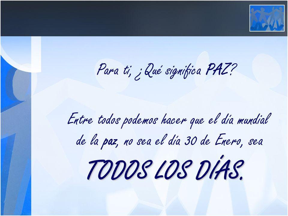 Para ti, ¿Qué significa PAZ? Entre todos podemos hacer que el día mundial de la paz, no sea el día 30 de Enero, sea TODOS LOS DÍAS.