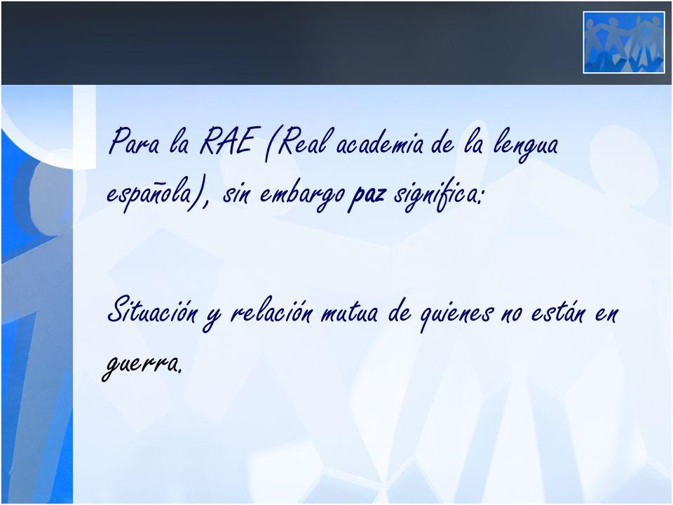 Para la RAE (Real academia de la lengua española), sin embargo paz significa: Situación y relación mutua de quienes no están en guerra.