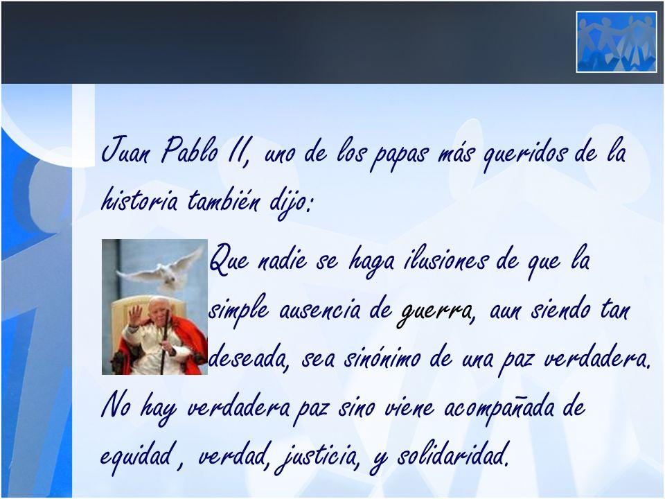 Juan Pablo II, uno de los papas más queridos de la historia también dijo: Que nadie se haga ilusiones de que la simple ausencia de guerra, aun siendo