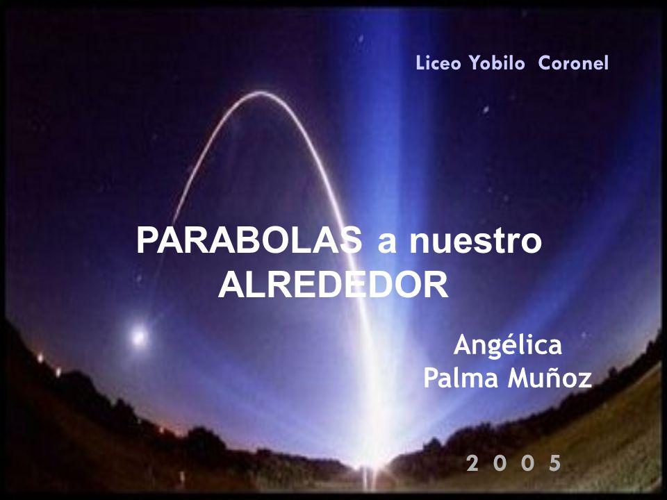 PARABOLAS a nuestro ALREDEDOR Liceo Yobilo Coronel Angélica Palma Muñoz 2 0 0 5