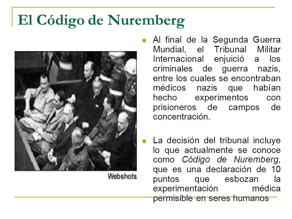 El Código de Nuremberg Al final de la Segunda Guerra Mundial, el Tribunal Militar Internacional enjuició a los criminales de guerra nazis, entre los c