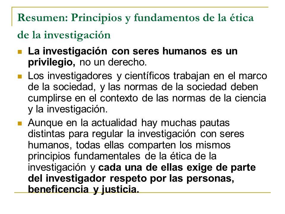 Resumen: Principios y fundamentos de la ética de la investigación La investigación con seres humanos es un privilegio, no un derecho. Los investigador