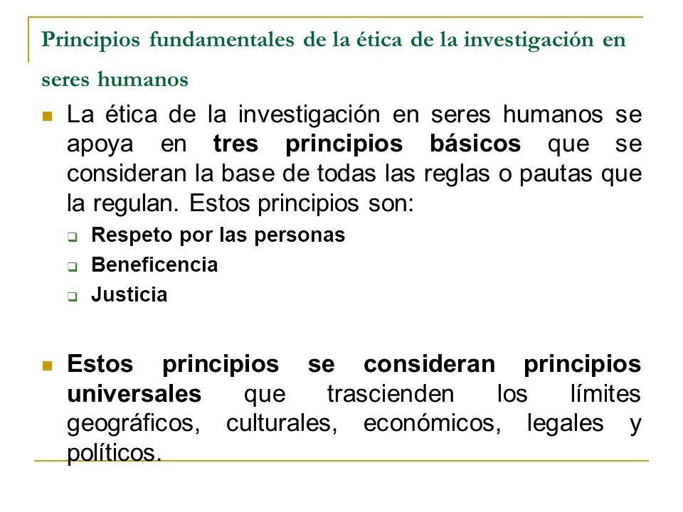 Principios fundamentales de la ética de la investigación en seres humanos La ética de la investigación en seres humanos se apoya en tres principios bá