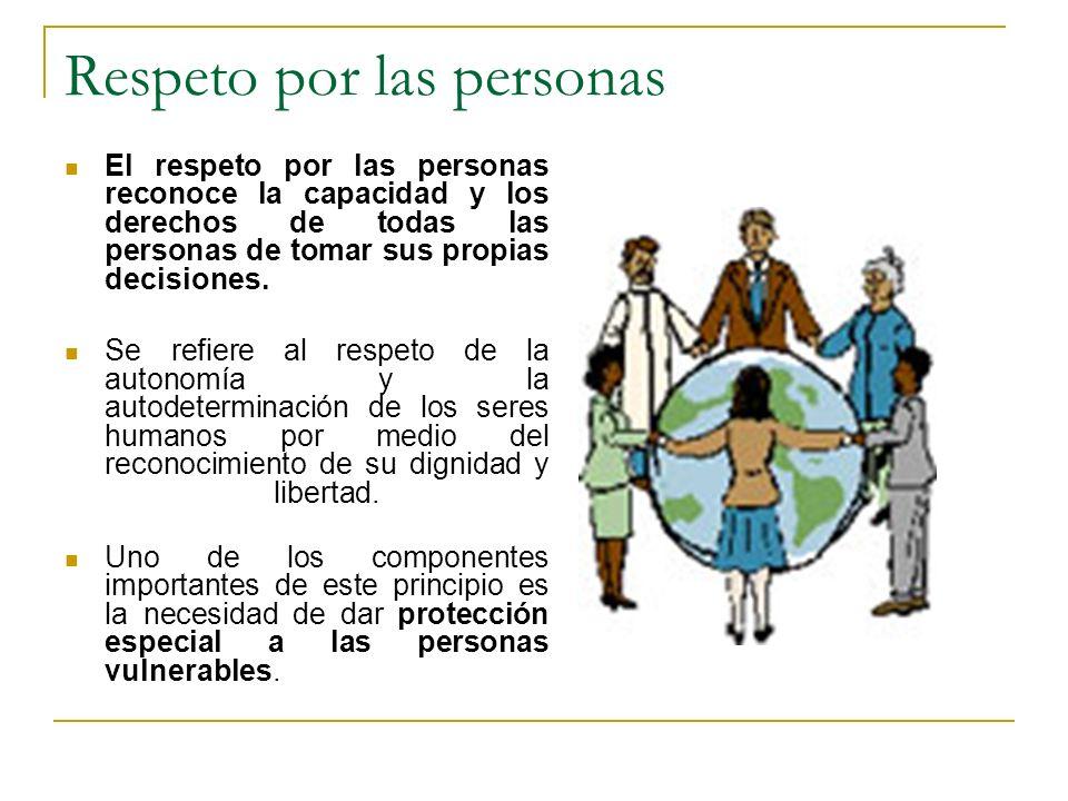 Respeto por las personas El respeto por las personas reconoce la capacidad y los derechos de todas las personas de tomar sus propias decisiones. Se re