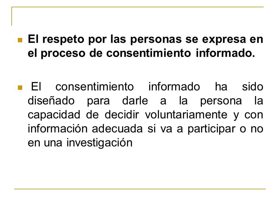 El respeto por las personas se expresa en el proceso de consentimiento informado. El consentimiento informado ha sido diseñado para darle a la persona