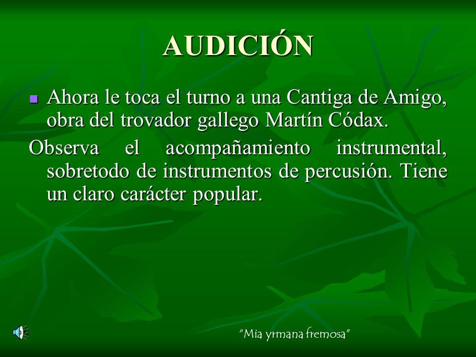 AUDICIÓN Ahora le toca el turno a una Cantiga de Amigo, obra del trovador gallego Martín Códax. Observa el acompañamiento instrumental, sobretodo de i