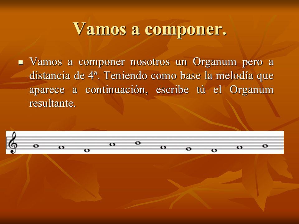 Vamos a componer. Vamos a componer nosotros un Organum pero a distancia de 4ª. Teniendo como base la melodía que aparece a continuación, escribe tú el