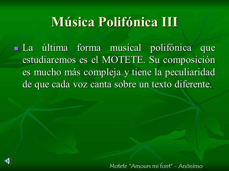 Música Polifónica III La última forma musical polifónica que estudiaremos es el MOTETE. Su composición es mucho más compleja y tiene la peculiaridad d