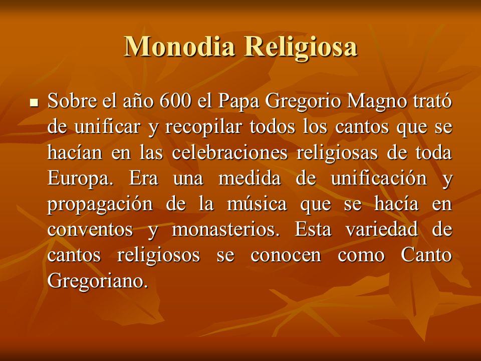 Monodia Religiosa Sobre el año 600 el Papa Gregorio Magno trató de unificar y recopilar todos los cantos que se hacían en las celebraciones religiosas
