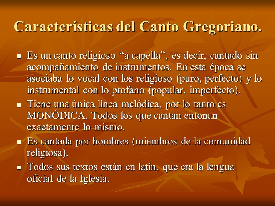 Características del Canto Gregoriano. Es un canto religioso a capella, es decir, cantado sin acompañamiento de instrumentos. En esta época se asociaba