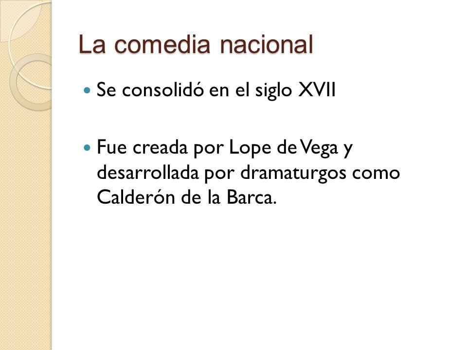 La comedia nacional Se consolidó en el siglo XVII Fue creada por Lope de Vega y desarrollada por dramaturgos como Calderón de la Barca.