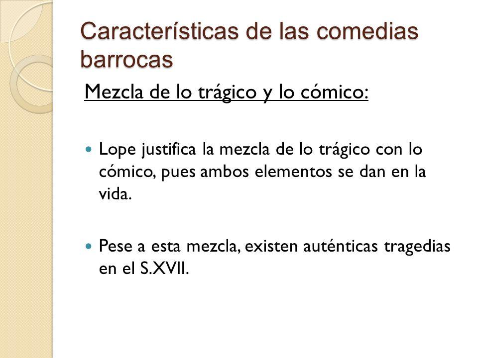 Características de las comedias barrocas Mezcla de lo trágico y lo cómico: Lope justifica la mezcla de lo trágico con lo cómico, pues ambos elementos se dan en la vida.