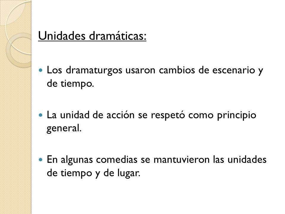 Unidades dramáticas: Los dramaturgos usaron cambios de escenario y de tiempo. La unidad de acción se respetó como principio general. En algunas comedi