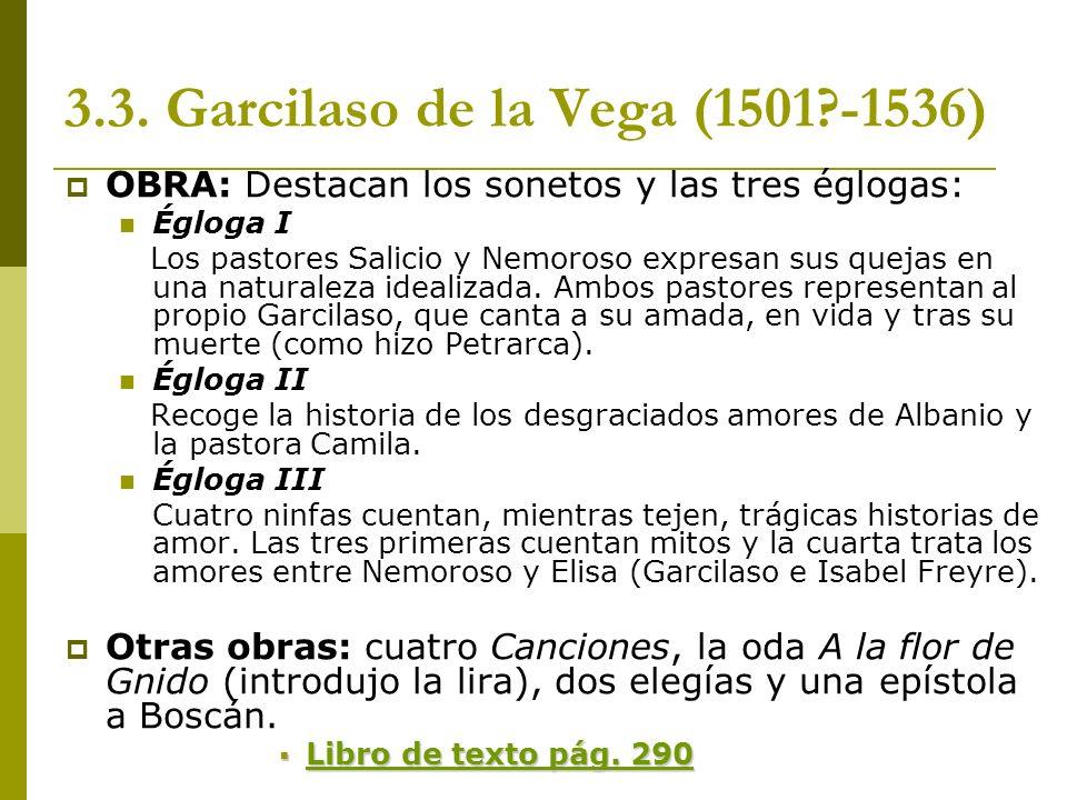 3.3. Garcilaso de la Vega (1501?-1536) OBRA: Destacan los sonetos y las tres églogas: Égloga I Los pastores Salicio y Nemoroso expresan sus quejas en
