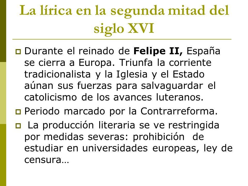 La lírica en la segunda mitad del siglo XVI Durante el reinado de Felipe II, España se cierra a Europa. Triunfa la corriente tradicionalista y la Igle