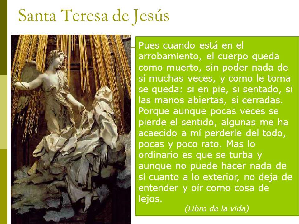 Santa Teresa de Jesús Pues cuando está en el arrobamiento, el cuerpo queda como muerto, sin poder nada de sí muchas veces, y como le toma se queda: si