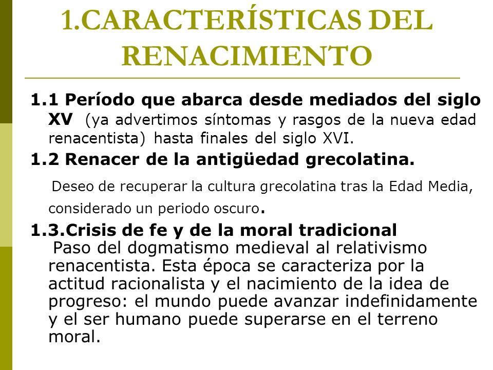1.CARACTERÍSTICAS DEL RENACIMIENTO 1.1 Período que abarca desde mediados del siglo XV (ya advertimos síntomas y rasgos de la nueva edad renacentista)