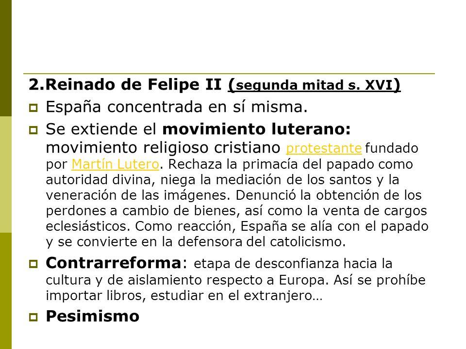 2.Reinado de Felipe II ( segunda mitad s. XVI ) España concentrada en sí misma. Se extiende el movimiento luterano: movimiento religioso cristiano pro