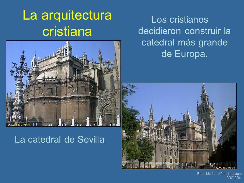 Edad Media: AP de Literatura CRS 2004 La arquitectura cristiana La catedral de Sevilla Los cristianos decidieron construir la catedral más grande de E