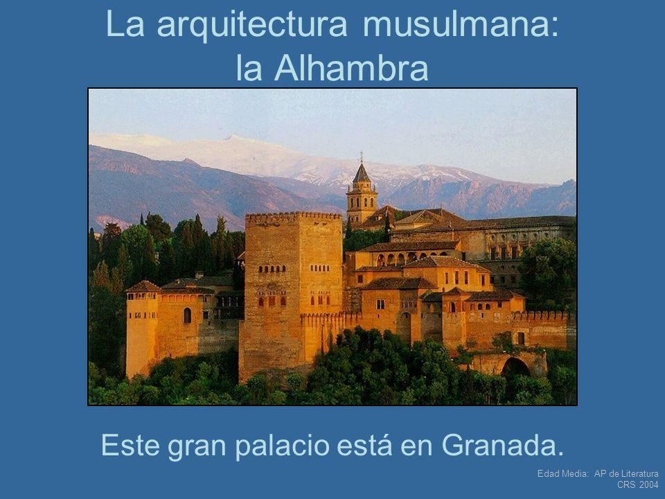 Edad Media: AP de Literatura CRS 2004 La arquitectura musulmana: la Alhambra Este gran palacio está en Granada.