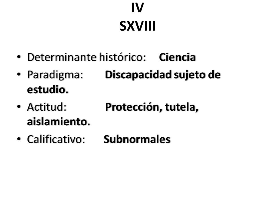 IV SXVIII Determinante histórico: Ciencia Determinante histórico: Ciencia Paradigma: Discapacidad sujeto de estudio. Paradigma: Discapacidad sujeto de