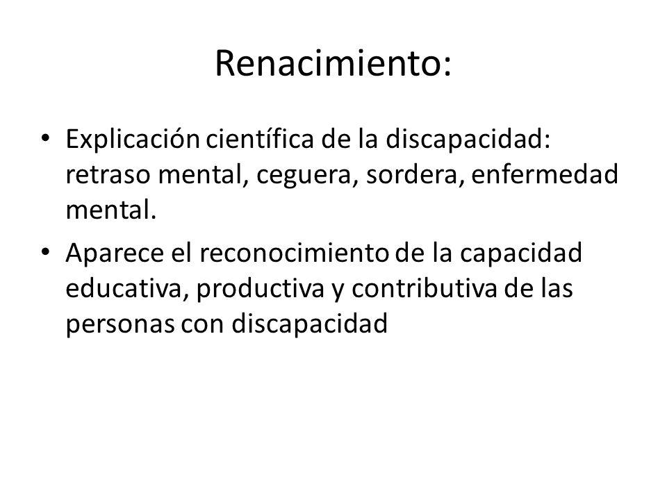 Renacimiento: Explicación científica de la discapacidad: retraso mental, ceguera, sordera, enfermedad mental. Aparece el reconocimiento de la capacida